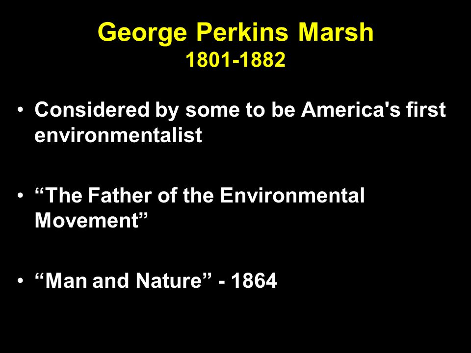 George Perkins Marsh 1801-1882 Considered by some to be America s first environmentalist The Father of the Environmental Movement Man and Nature - 1864