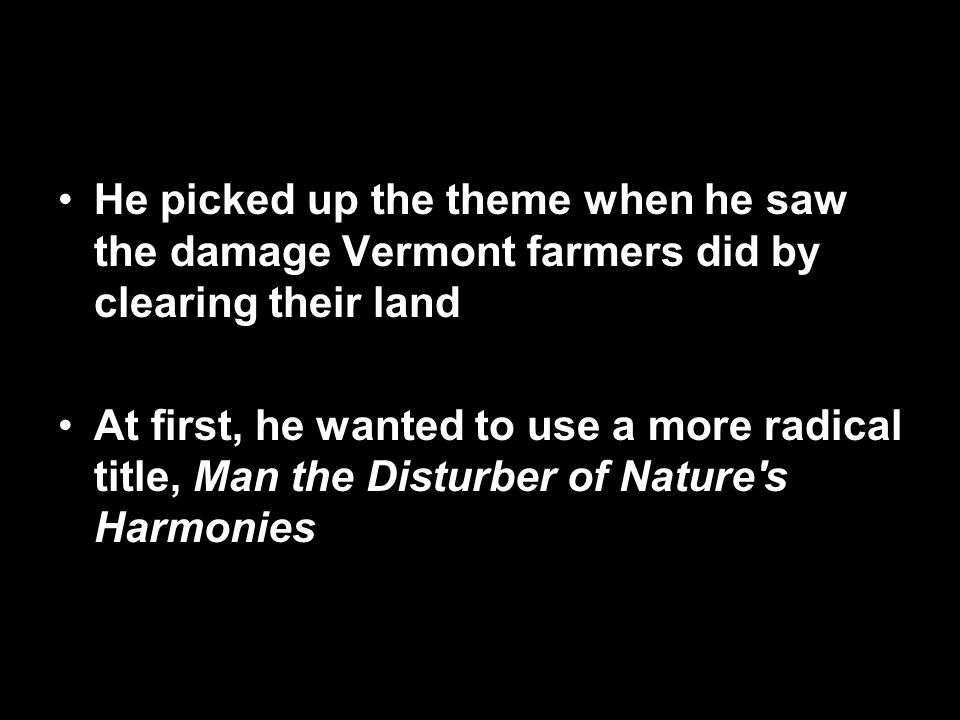 He picked up the theme when he saw the damage Vermont farmers did by clearing their land At first, he wanted to use a more radical title, Man the Disturber of Nature s Harmonies