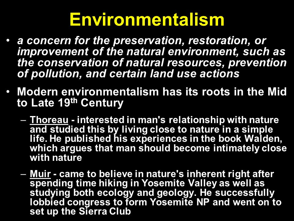 Environmentalism a concern for the preservation, restoration, or improvement of the natural environment, such as the conservation of natural resources, prevention of pollution, and certain land use actions Modern environmentalism has its roots in the Mid to Late 19 th Century –Thoreau - interested in man s relationship with nature and studied this by living close to nature in a simple life.