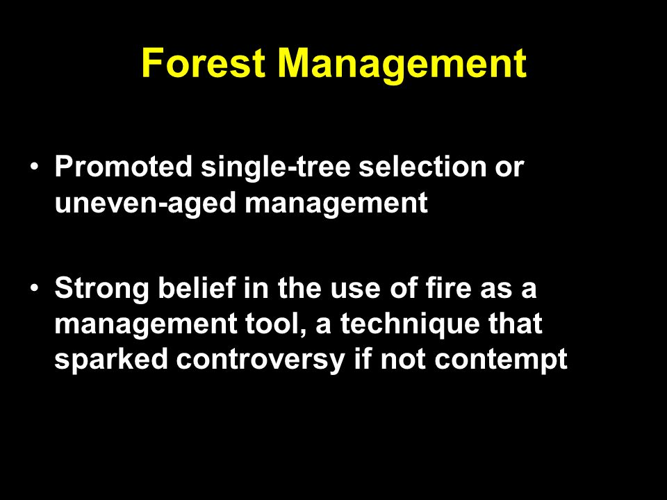 Forest Management Promoted single-tree selection or uneven-aged management Strong belief in the use of fire as a management tool, a technique that sparked controversy if not contempt