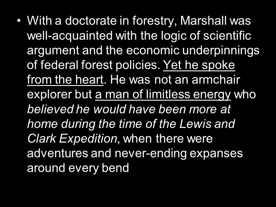 With a doctorate in forestry, Marshall was well-acquainted with the logic of scientific argument and the economic underpinnings of federal forest policies.