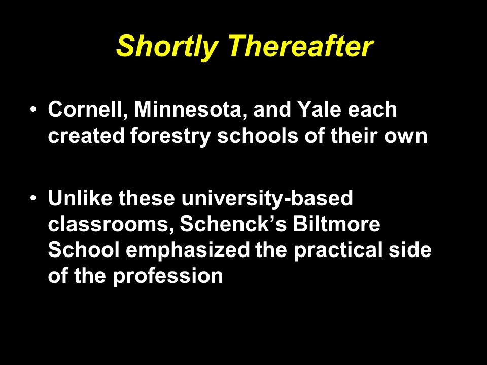 Shortly Thereafter Cornell, Minnesota, and Yale each created forestry schools of their own Unlike these university-based classrooms, Schenck's Biltmore School emphasized the practical side of the profession