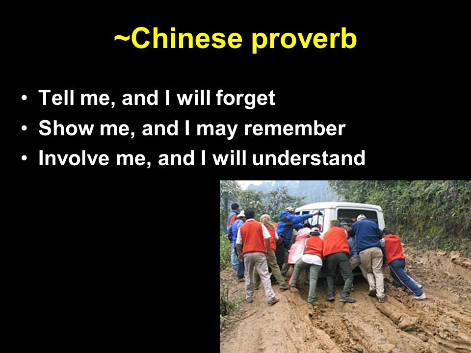 ~Chinese proverb Tell me, and I will forget Show me, and I may remember Involve me, and I will understand