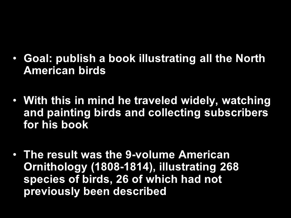 Goal: publish a book illustrating all the North American birds With this in mind he traveled widely, watching and painting birds and collecting subscribers for his book The result was the 9-volume American Ornithology (1808-1814), illustrating 268 species of birds, 26 of which had not previously been described