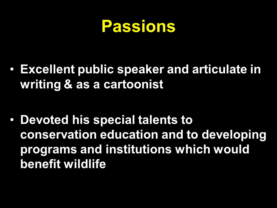 Passions Excellent public speaker and articulate in writing & as a cartoonist Devoted his special talents to conservation education and to developing programs and institutions which would benefit wildlife
