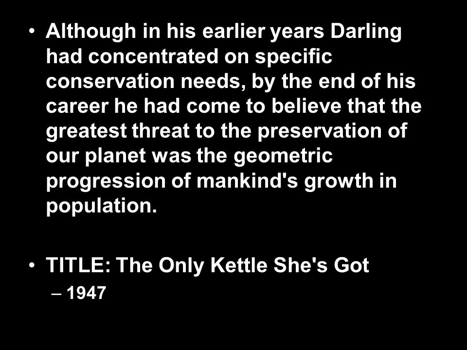 Although in his earlier years Darling had concentrated on specific conservation needs, by the end of his career he had come to believe that the greatest threat to the preservation of our planet was the geometric progression of mankind s growth in population.