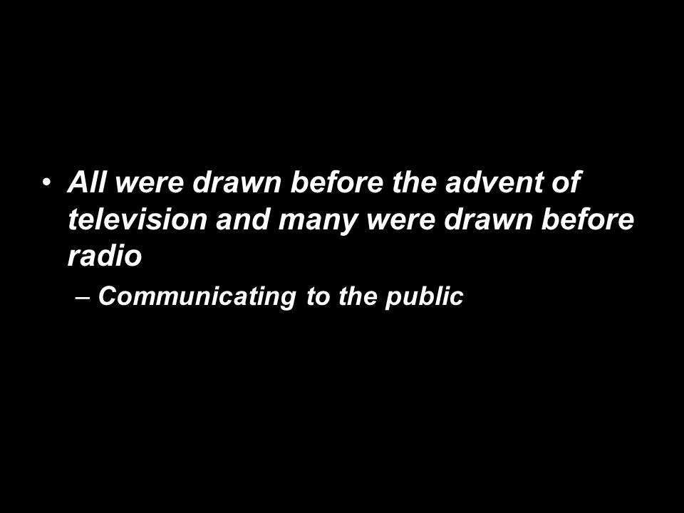 All were drawn before the advent of television and many were drawn before radio –Communicating to the public