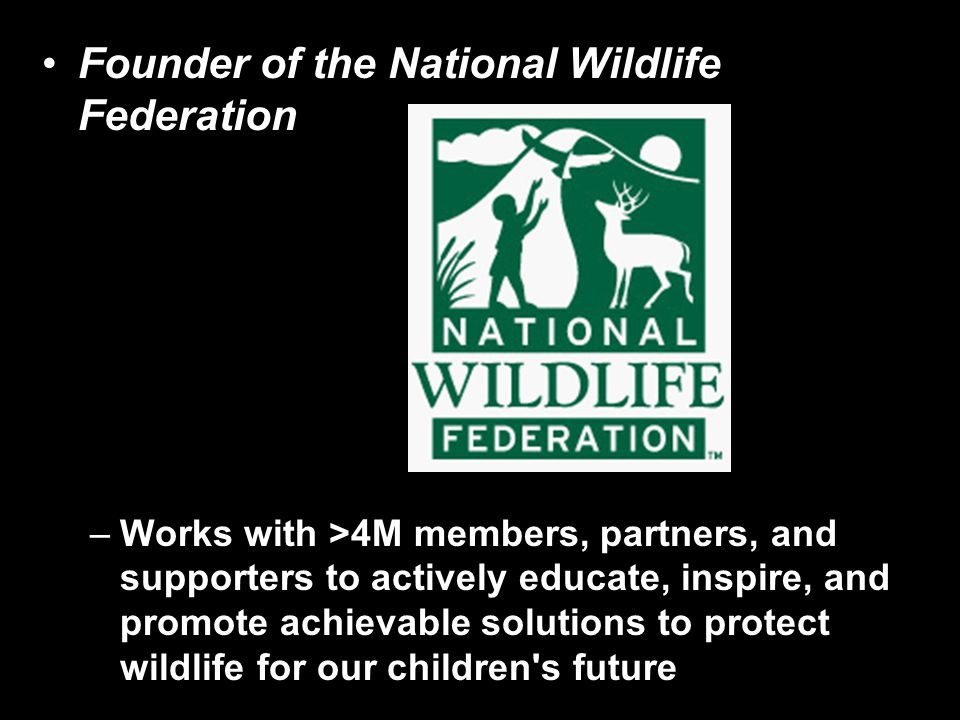 Founder of the National Wildlife Federation –Works with >4M members, partners, and supporters to actively educate, inspire, and promote achievable solutions to protect wildlife for our children s future