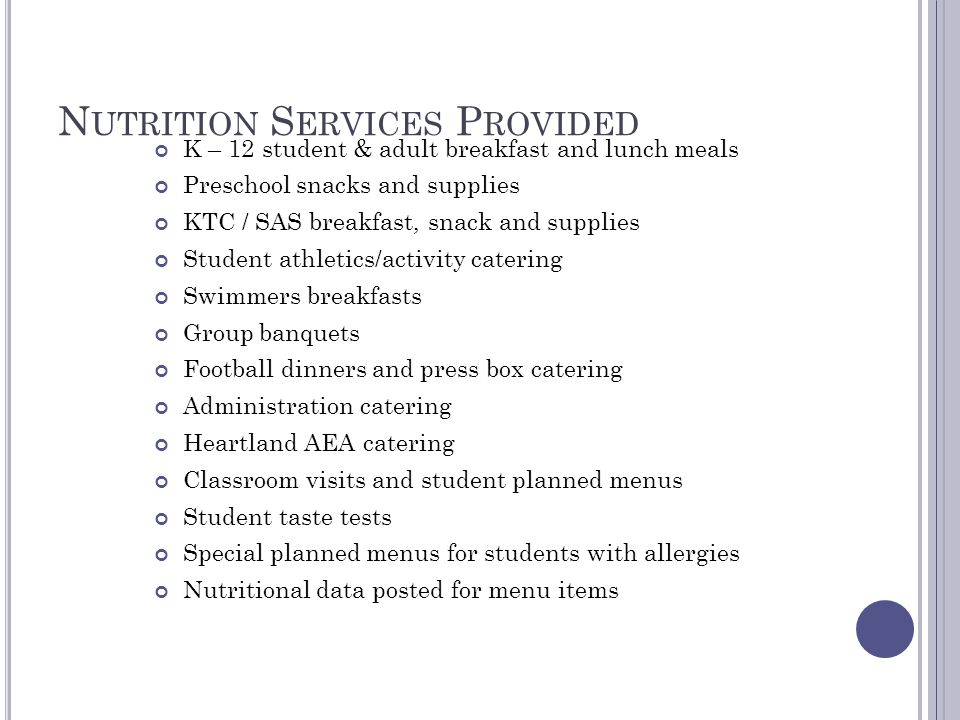 N UTRITION S ERVICES P ROVIDED K – 12 student & adult breakfast and lunch meals Preschool snacks and supplies KTC / SAS breakfast, snack and supplies Student athletics/activity catering Swimmers breakfasts Group banquets Football dinners and press box catering Administration catering Heartland AEA catering Classroom visits and student planned menus Student taste tests Special planned menus for students with allergies Nutritional data posted for menu items