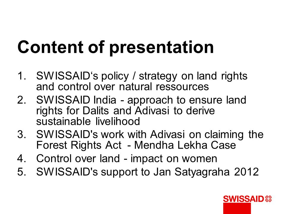Content of presentation 1.SWISSAID's policy / strategy on land rights and control over natural ressources 2.SWISSAID India - approach to ensure land r