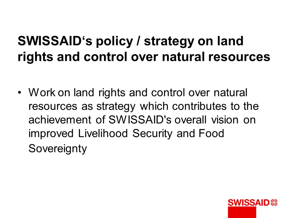 SWISSAID's policy / strategy on land rights and control over natural resources Work on land rights and control over natural resources as strategy which contributes to the achievement of SWISSAID s overall vision on improved Livelihood Security and Food Sovereignty