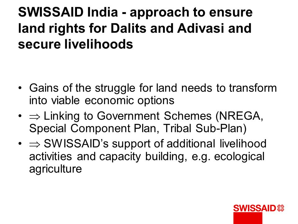 SWISSAID India - approach to ensure land rights for Dalits and Adivasi and secure livelihoods Gains of the struggle for land needs to transform into v