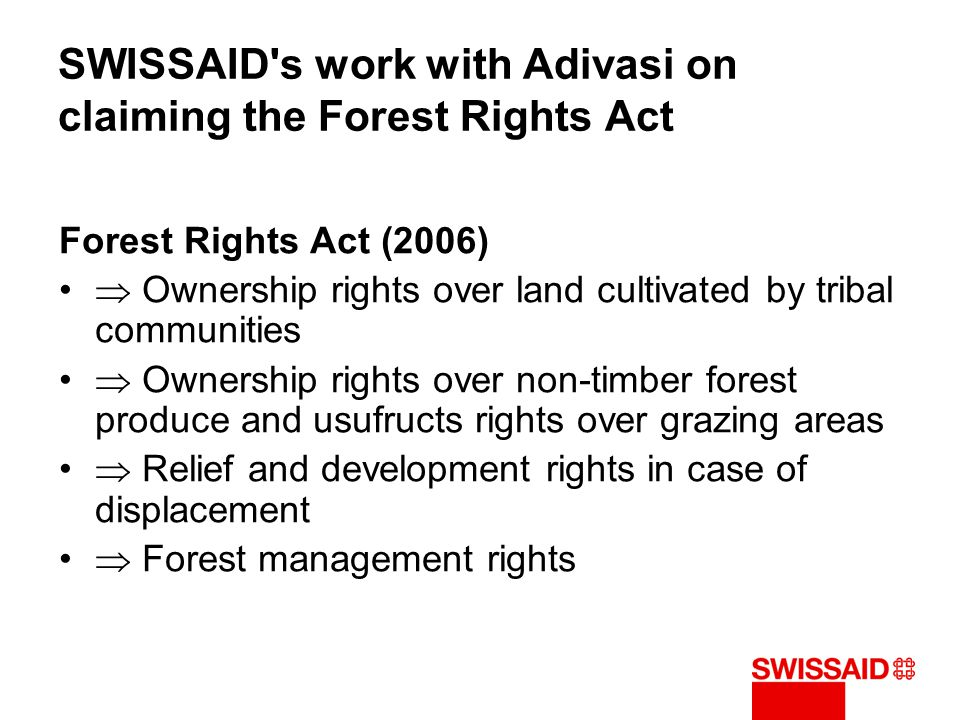 SWISSAID s work with Adivasi on claiming the Forest Rights Act Forest Rights Act (2006)  Ownership rights over land cultivated by tribal communities  Ownership rights over non-timber forest produce and usufructs rights over grazing areas  Relief and development rights in case of displacement  Forest management rights