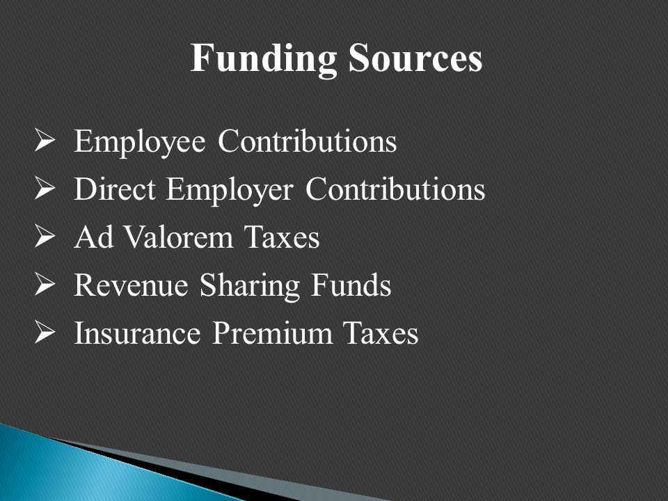 Funding Sources  Employee Contributions  Direct Employer Contributions  Ad Valorem Taxes  Revenue Sharing Funds  Insurance Premium Taxes