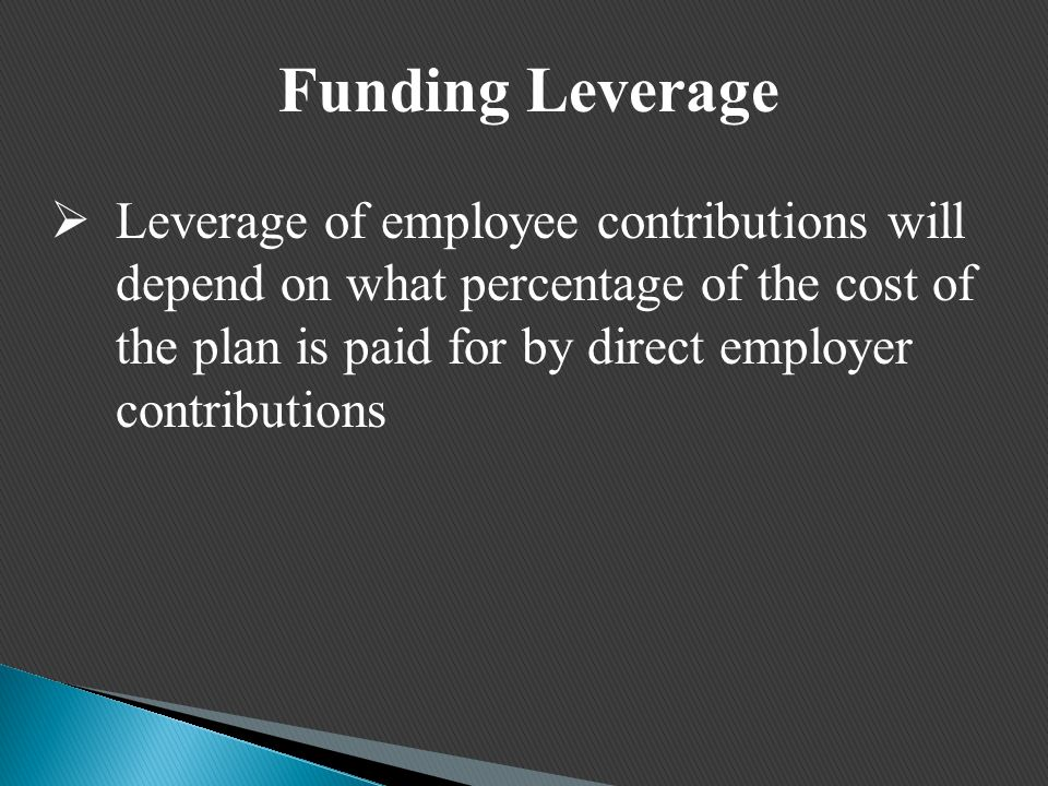 Funding Leverage  Leverage of employee contributions will depend on what percentage of the cost of the plan is paid for by direct employer contributions