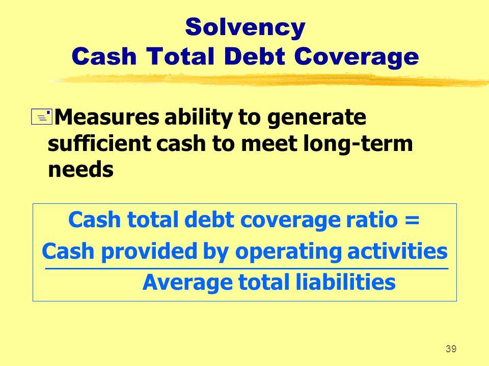 38 Liquidity Cash Current Debt Coverage +Measures ability to generate sufficient cash to satisfy short-term needs Cash current debt coverage ratio = C