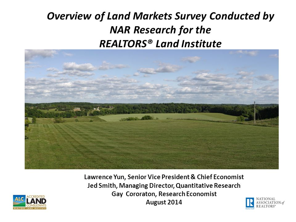 Overview of Land Markets Survey Conducted by NAR Research for the REALTORS® Land Institute Lawrence Yun, Senior Vice President & Chief Economist Jed Smith, Managing Director, Quantitative Research Gay Cororaton, Research Economist August 2014