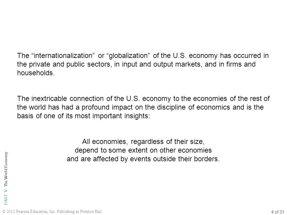 "4 of 31 PART V The World Economy © 2012 Pearson Education, Inc. Publishing as Prentice Hall The ""internationalization"" or ""globalization"" of the U.S."
