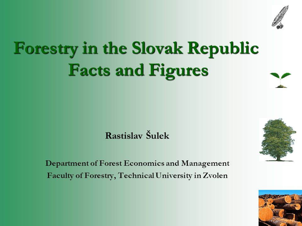 Forestry in the Slovak Republic Facts and Figures Rastislav Šulek Department of Forest Economics and Management Faculty of Forestry, Technical University in Zvolen