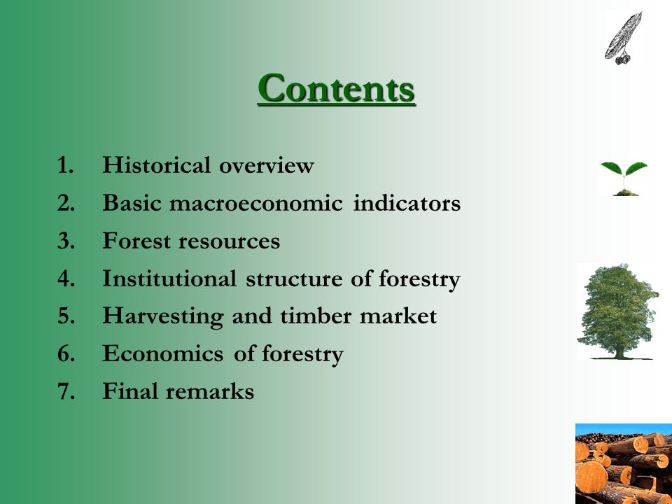 Contents 1.Historical overview 2.Basic macroeconomic indicators 3.Forest resources 4.Institutional structure of forestry 5.Harvesting and timber market 6.Economics of forestry 7.Final remarks