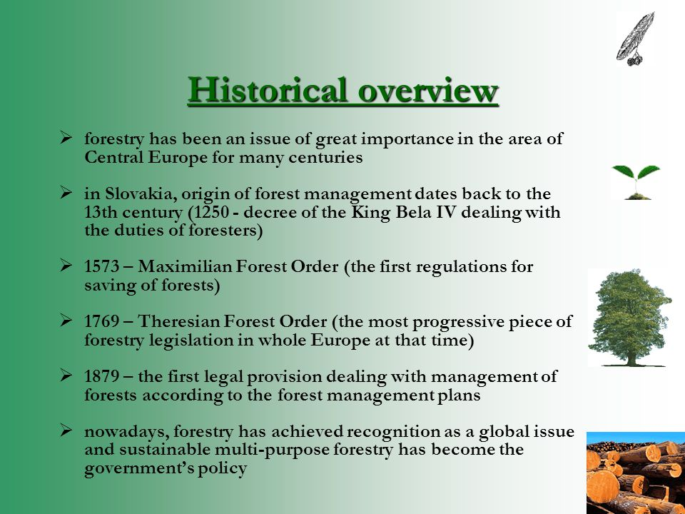 Historical overview  forestry has been an issue of great importance in the area of Central Europe for many centuries  in Slovakia, origin of forest management dates back to the 13th century (1250 - decree of the King Bela IV dealing with the duties of foresters)  1573 – Maximilian Forest Order (the first regulations for saving of forests)  1769 – Theresian Forest Order (the most progressive piece of forestry legislation in whole Europe at that time)  1879 – the first legal provision dealing with management of forests according to the forest management plans  nowadays, forestry has achieved recognition as a global issue and sustainable multi-purpose forestry has become the government's policy