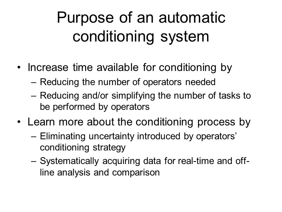 Purpose of an automatic conditioning system Increase time available for conditioning by –Reducing the number of operators needed –Reducing and/or simplifying the number of tasks to be performed by operators Learn more about the conditioning process by –Eliminating uncertainty introduced by operators' conditioning strategy –Systematically acquiring data for real-time and off- line analysis and comparison