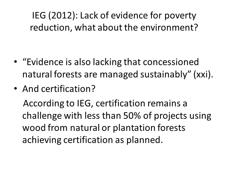 "IEG (2012): Lack of evidence for poverty reduction, what about the environment? ""Evidence is also lacking that concessioned natural forests are manage"