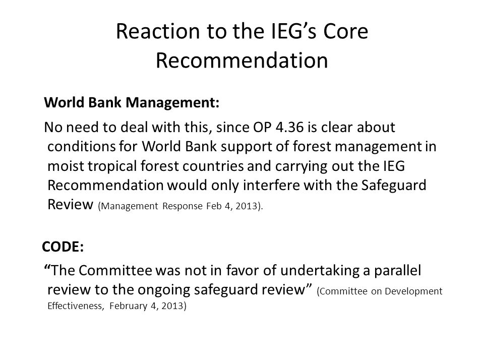 Reaction to the IEG's Core Recommendation World Bank Management: No need to deal with this, since OP 4.36 is clear about conditions for World Bank sup