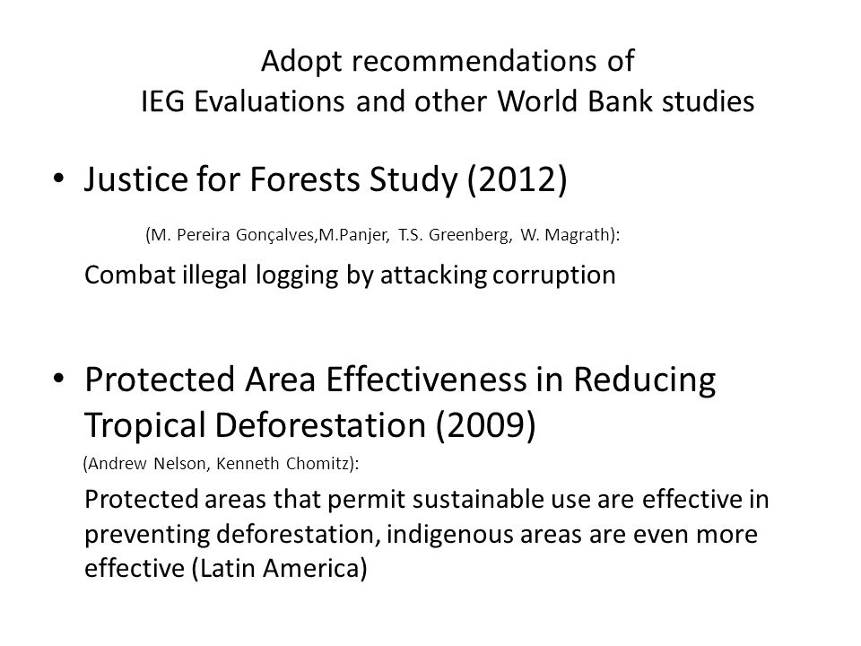 Adopt recommendations of IEG Evaluations and other World Bank studies Justice for Forests Study (2012) (M. Pereira Gonçalves,M.Panjer, T.S. Greenberg,