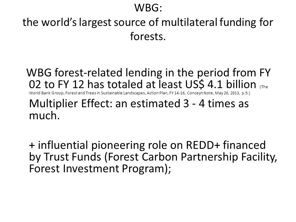 WBG: the world's largest source of multilateral funding for forests. WBG forest-related lending in the period from FY 02 to FY 12 has totaled at least