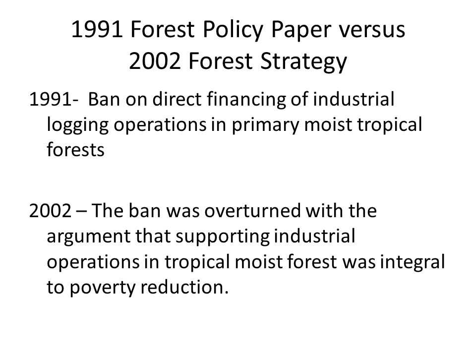 1991 Forest Policy Paper versus 2002 Forest Strategy 1991- Ban on direct financing of industrial logging operations in primary moist tropical forests