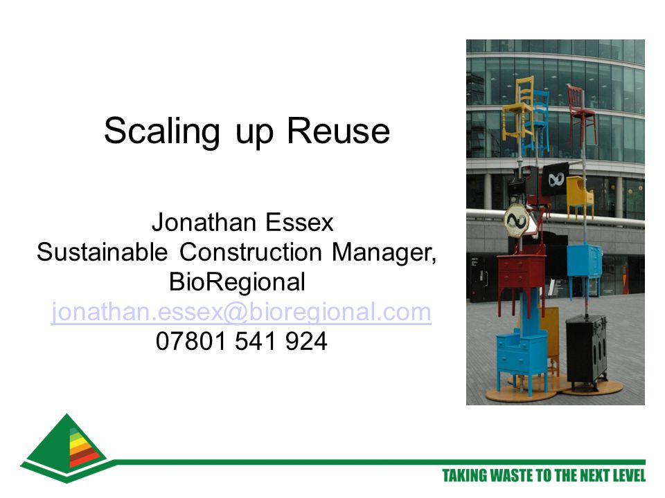 Scaling up Reuse Jonathan Essex Sustainable Construction Manager, BioRegional jonathan.essex@bioregional.com 07801 541 924