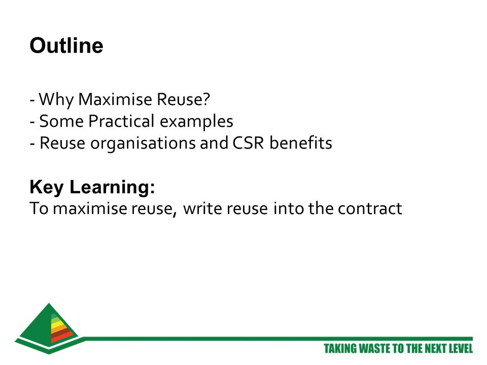 Outline - Why Maximise Reuse? - Some Practical examples - Reuse organisations and CSR benefits Key Learning: To maximise reuse, write reuse into the c
