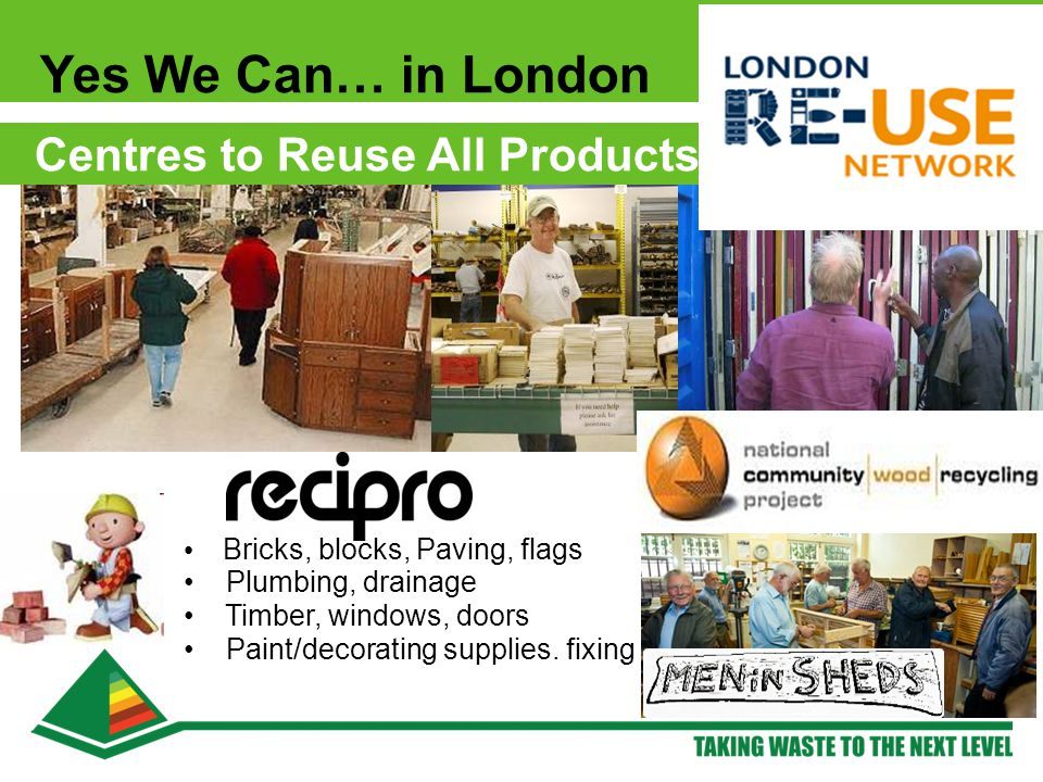 Yes We Can… in London Centres to Reuse All Products Bricks, blocks, Paving, flags Plumbing, drainage Timber, windows, doors Paint/decorating supplies.