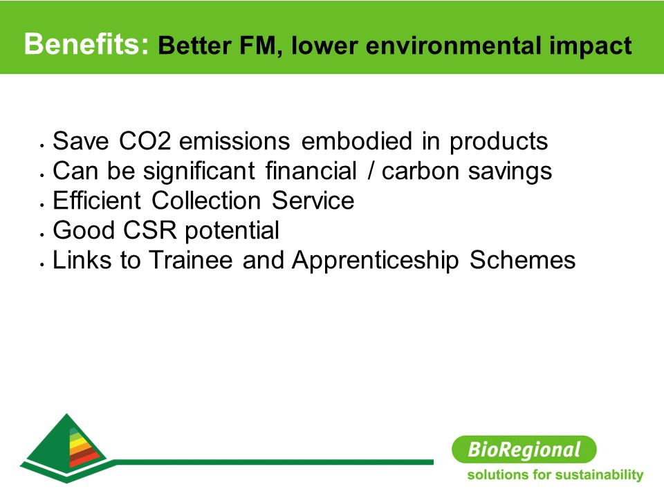 Save CO2 emissions embodied in products Can be significant financial / carbon savings Efficient Collection Service Good CSR potential Links to Trainee