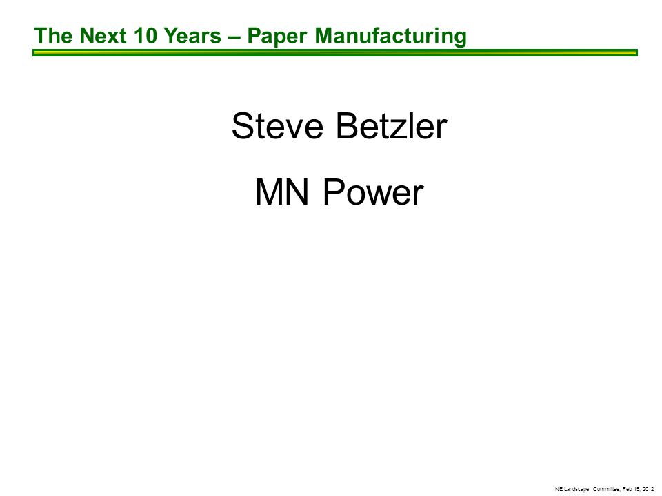 NE Landscape Committee, Feb 15, 2012 Steve Betzler MN Power The Next 10 Years – Paper Manufacturing