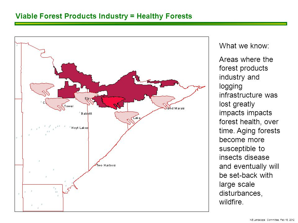 NE Landscape Committee, Feb 15, 2012 What we know: Areas where the forest products industry and logging infrastructure was lost greatly impacts impacts forest health, over time.