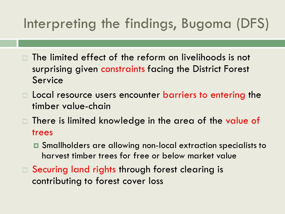 Interpreting the findings, Bugoma (DFS)  The limited effect of the reform on livelihoods is not surprising given constraints facing the District Forest Service  Local resource users encounter barriers to entering the timber value-chain  There is limited knowledge in the area of the value of trees  Smallholders are allowing non-local extraction specialists to harvest timber trees for free or below market value  Securing land rights through forest clearing is contributing to forest cover loss