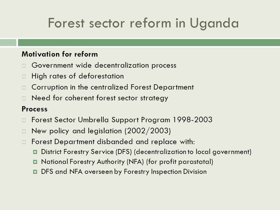 Forest sector reform in Uganda Motivation for reform  Government wide decentralization process  High rates of deforestation  Corruption in the centralized Forest Department  Need for coherent forest sector strategy Process  Forest Sector Umbrella Support Program 1998-2003  New policy and legislation (2002/2003)  Forest Department disbanded and replace with:  District Forestry Service (DFS) (decentralization to local government)  National Forestry Authority (NFA) (for profit parastatal)  DFS and NFA overseen by Forestry Inspection Division
