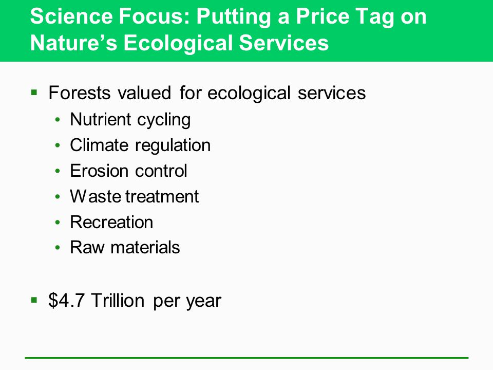 Science Focus: Putting a Price Tag on Nature's Ecological Services  Forests valued for ecological services Nutrient cycling Climate regulation Erosion control Waste treatment Recreation Raw materials  $4.7 Trillion per year