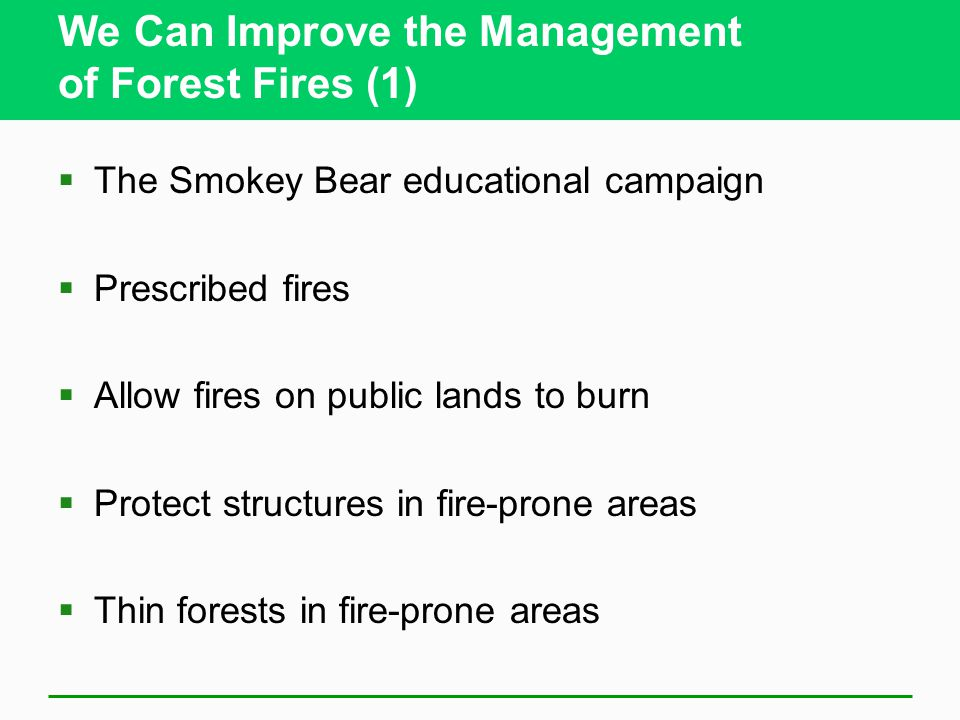 We Can Improve the Management of Forest Fires (1)  The Smokey Bear educational campaign  Prescribed fires  Allow fires on public lands to burn  Protect structures in fire-prone areas  Thin forests in fire-prone areas