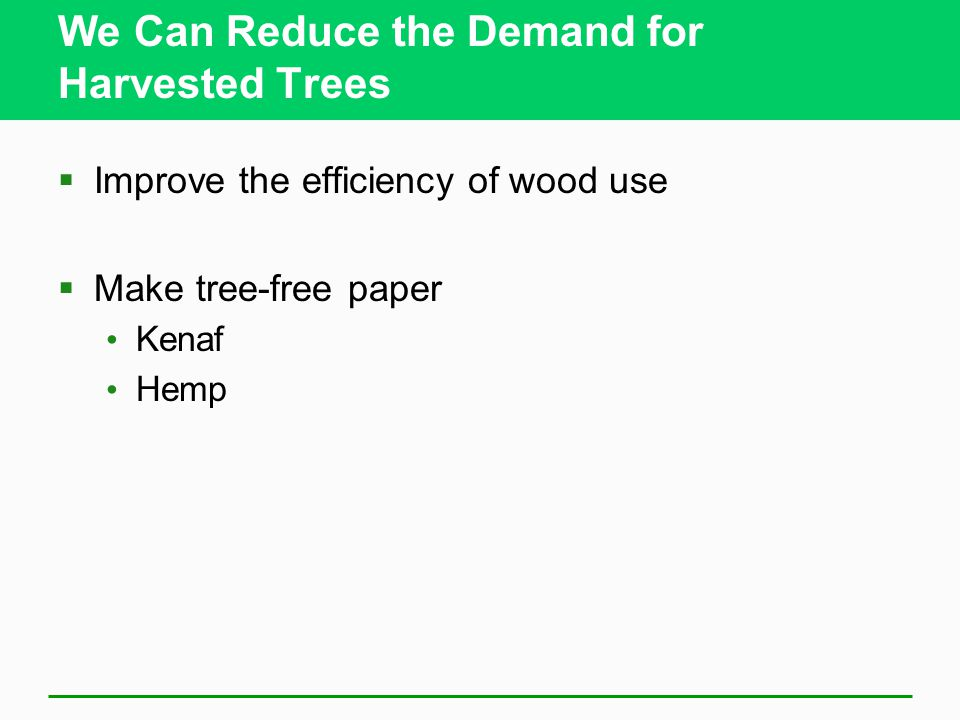 We Can Reduce the Demand for Harvested Trees  Improve the efficiency of wood use  Make tree-free paper Kenaf Hemp