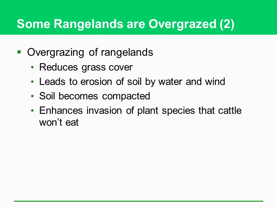 Some Rangelands are Overgrazed (2)  Overgrazing of rangelands Reduces grass cover Leads to erosion of soil by water and wind Soil becomes compacted Enhances invasion of plant species that cattle won't eat