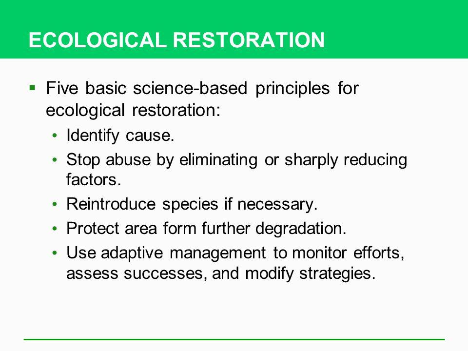 ECOLOGICAL RESTORATION  Five basic science-based principles for ecological restoration: Identify cause.