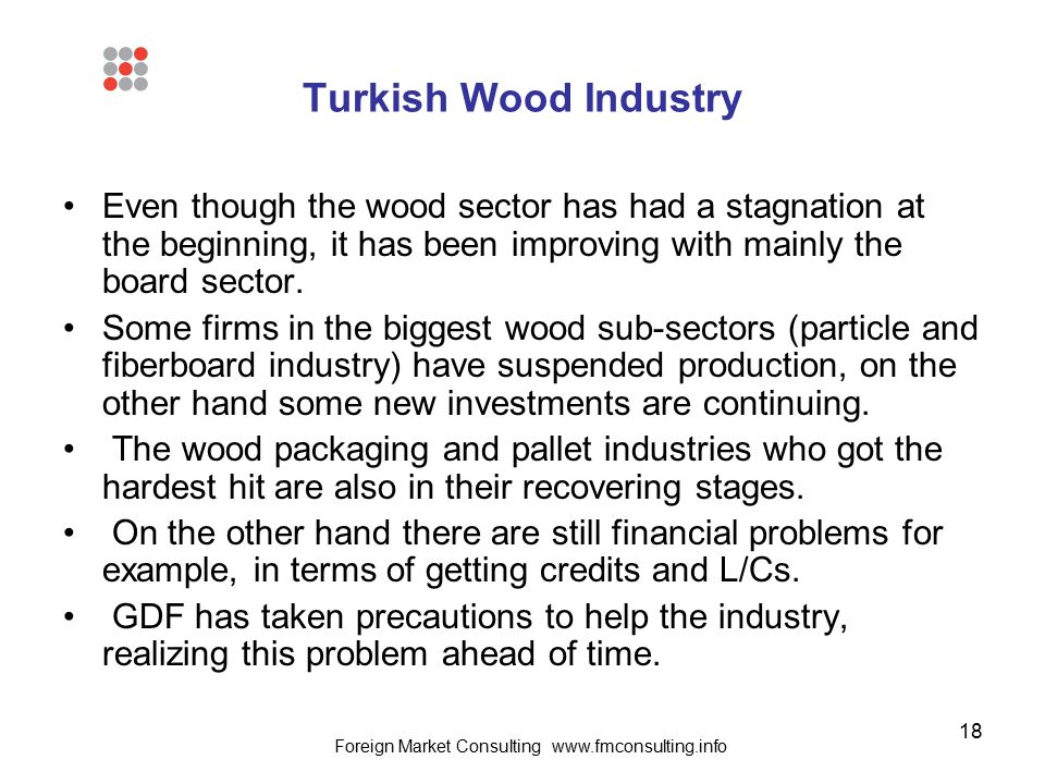 18 Turkish Wood Industry Even though the wood sector has had a stagnation at the beginning, it has been improving with mainly the board sector. Some f