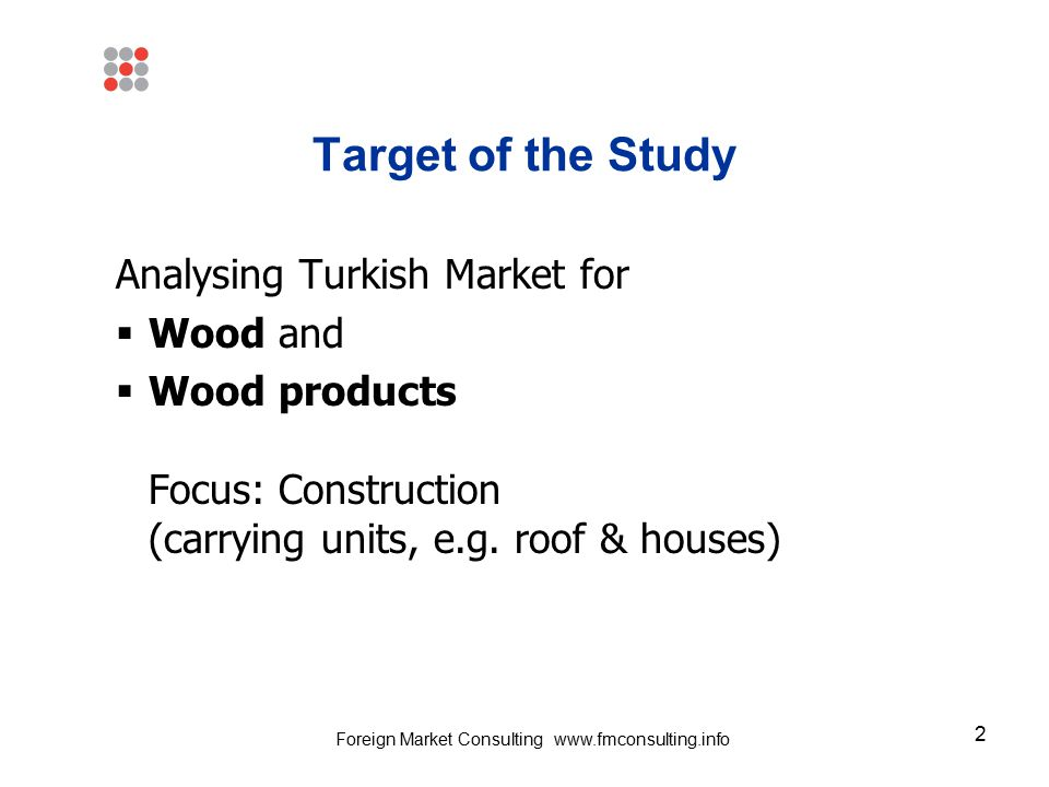 2 Target of the Study Analysing Turkish Market for  Wood and  Wood products Focus: Construction (carrying units, e.g. roof & houses) Foreign Market
