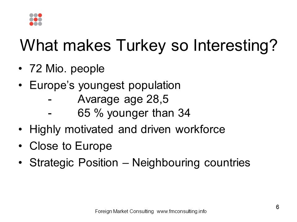6 What makes Turkey so Interesting? 72 Mio. people Europe's youngest population -Avarage age 28,5 -65 % younger than 34 Highly motivated and driven wo