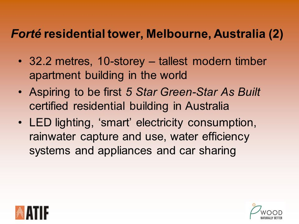 Forté residential tower, Melbourne, Australia (2) 32.2 metres, 10-storey – tallest modern timber apartment building in the world Aspiring to be first 5 Star Green-Star As Built certified residential building in Australia LED lighting, 'smart' electricity consumption, rainwater capture and use, water efficiency systems and appliances and car sharing