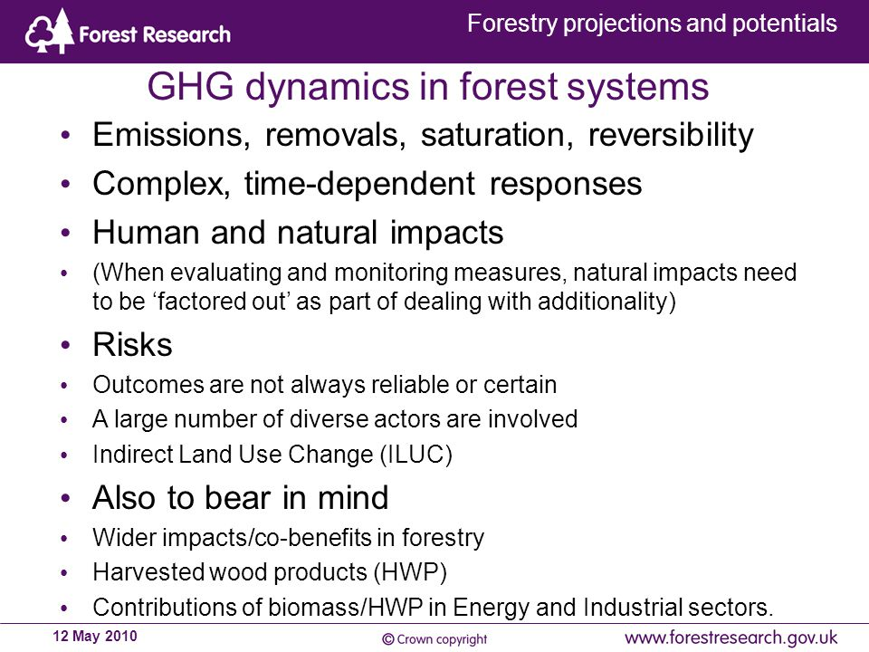 Forestry projections and potentials 12 May 2010 GHG dynamics in forest systems Emissions, removals, saturation, reversibility Complex, time-dependent responses Human and natural impacts (When evaluating and monitoring measures, natural impacts need to be 'factored out' as part of dealing with additionality) Risks Outcomes are not always reliable or certain A large number of diverse actors are involved Indirect Land Use Change (ILUC) Also to bear in mind Wider impacts/co-benefits in forestry Harvested wood products (HWP) Contributions of biomass/HWP in Energy and Industrial sectors.