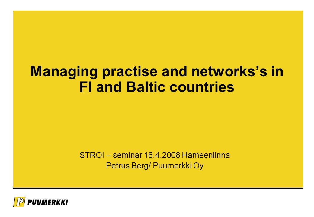Managing practise and networks's in FI and Baltic countries STROI – seminar 16.4.2008 Hämeenlinna Petrus Berg/ Puumerkki Oy